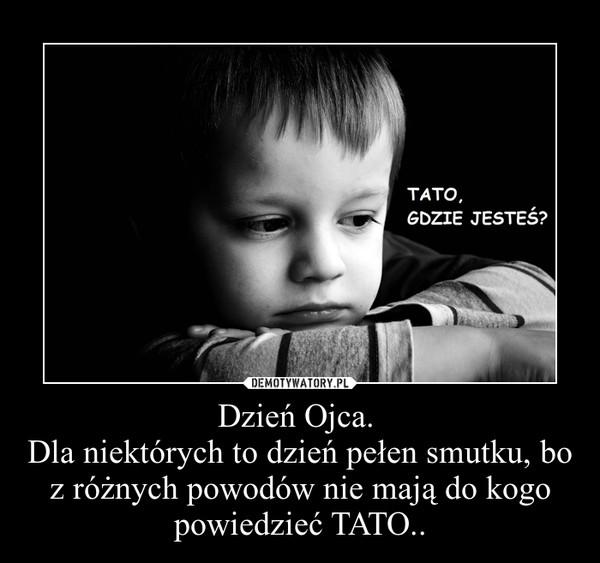 Dzień Ojca. Dla niektórych to dzień pełen smutku, bo z różnych powodów nie mają do kogo powiedzieć TATO.. –