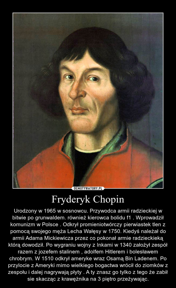 Fryderyk Chopin – Urodzony w 1965 w sosnowcu. Przywodca armii radzieckiej w bitwie po grunwaldem. również kierowca bolidu f1 . Wprowadził komunizm w Polsce . Odkrył promieniotwórczy pierwiastek tlen z pomocą swojego męża Lecha Wałęsy w 1750. Kiedyś należał do armii Adama Mickiewicza przez co pokonał armie radzieckieką którą dowodził. Po wygraniu wojny z Inkami w 1340 założył zespół razem z jozefem stalinem , adolfem Hitlerem i bolesławem chrobrym. W 1510 odkrył ameryke wraz Osamą Bin Ladenem. Po przylocie z Ameryki mimo wielkiego bogactwa wrócił do ziomków z zespołu i dalej nagrywają płyty . A ty znasz go tylko z tego że zabił sie skacząc z krawężnika na 3 piętro przeżywając.