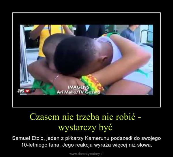 Czasem nie trzeba nic robić - wystarczy być  – Samuel Eto'o, jeden z piłkarzy Kamerunu podszedł do swojego 10-letniego fana. Jego reakcja wyraża więcej niż słowa.