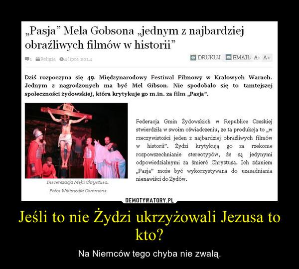 Jeśli to nie Żydzi ukrzyżowali Jezusa to kto? – Na Niemców tego chyba nie zwalą.