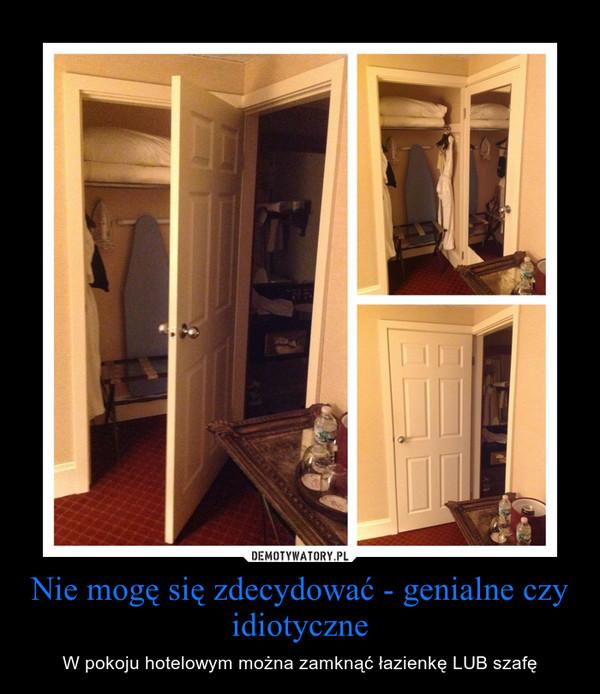 Nie mogę się zdecydować - genialne czy idiotyczne – W pokoju hotelowym można zamknąć łazienkę LUB szafę
