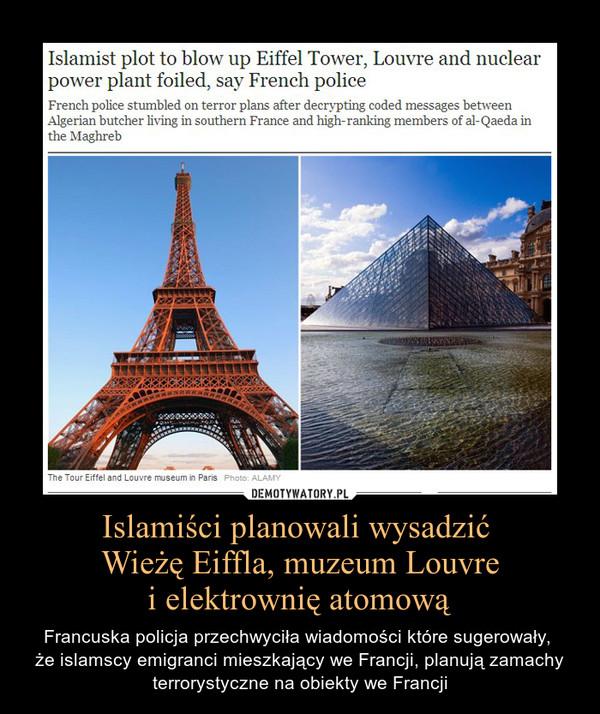 Islamiści planowali wysadzić Wieżę Eiffla, muzeum Louvrei elektrownię atomową – Francuska policja przechwyciła wiadomości które sugerowały, że islamscy emigranci mieszkający we Francji, planują zamachy terrorystyczne na obiekty we Francji