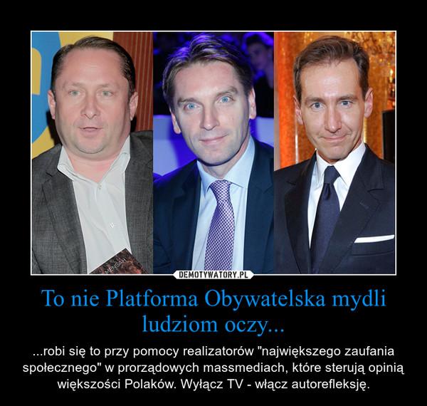 """To nie Platforma Obywatelska mydli ludziom oczy... – ...robi się to przy pomocy realizatorów """"największego zaufania społecznego"""" w prorządowych massmediach, które sterują opinią większości Polaków. Wyłącz TV - włącz autorefleksję."""