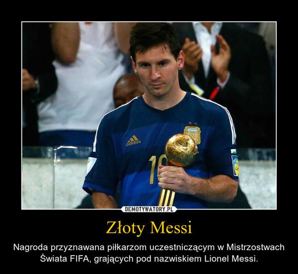 Złoty Messi – Nagroda przyznawana piłkarzom uczestniczącym w Mistrzostwach Świata FIFA, grających pod nazwiskiem Lionel Messi.