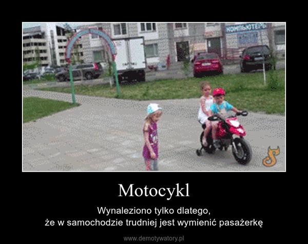 Motocykl – Wynaleziono tylko dlatego,że w samochodzie trudniej jest wymienić pasażerkę