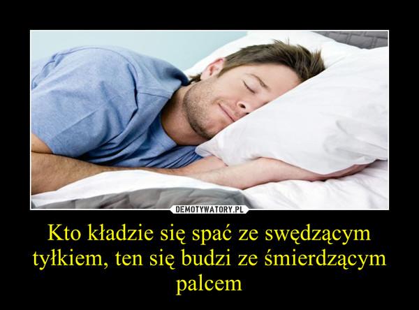 Kto kładzie się spać ze swędzącym tyłkiem, ten się budzi ze śmierdzącym palcem –