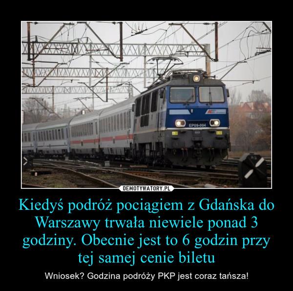 Kiedyś podróż pociągiem z Gdańska do Warszawy trwała niewiele ponad 3 godziny. Obecnie jest to 6 godzin przy tej samej cenie biletu – Wniosek? Godzina podróży PKP jest coraz tańsza!