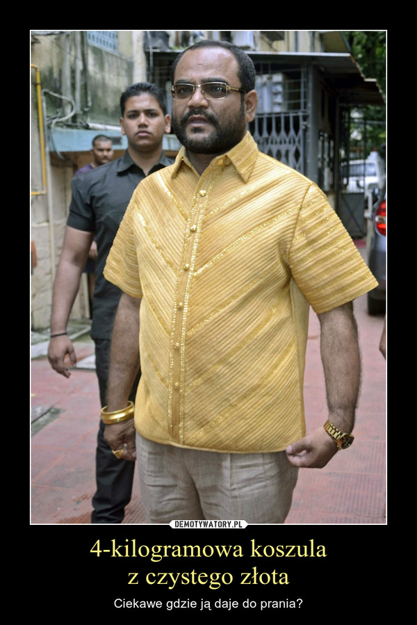 4-kilogramowa koszulaz czystego złota – Ciekawe gdzie ją daje do prania?