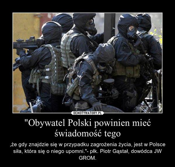 """""""Obywatel Polski powinien mieć świadomość tego – ,że gdy znajdzie się w przypadku zagrożenia życia, jest w Polsce siła, która się o niego upomni.""""- płk. Piotr Gąstał, dowódca JW GROM."""