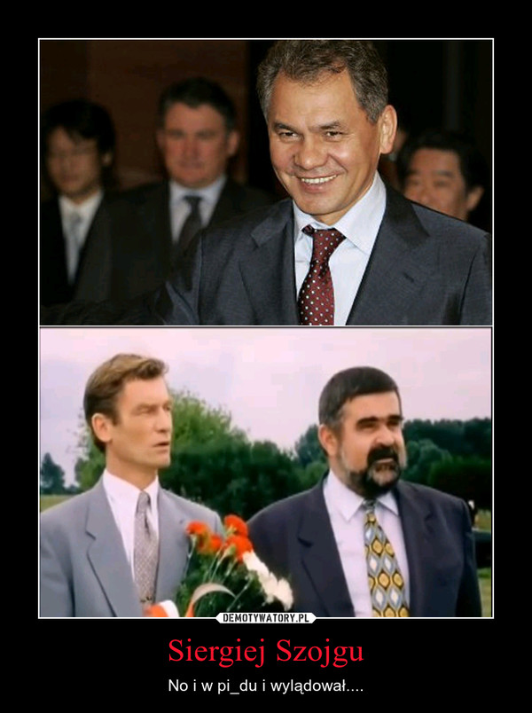 Siergiej Szojgu – No i w pi_du i wylądował....