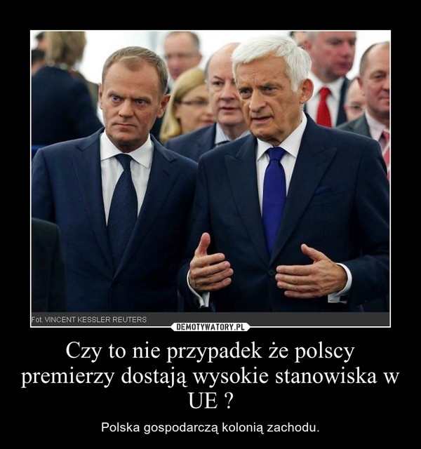 Czy to nie przypadek że polscy premierzy dostają wysokie stanowiska w UE ? – Polska gospodarczą kolonią zachodu.