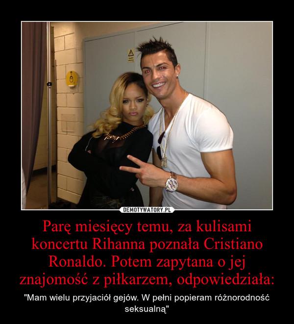 """Parę miesięcy temu, za kulisami koncertu Rihanna poznała Cristiano Ronaldo. Potem zapytana o jej znajomość z piłkarzem, odpowiedziała: – """"Mam wielu przyjaciół gejów. W pełni popieram różnorodność seksualną"""""""