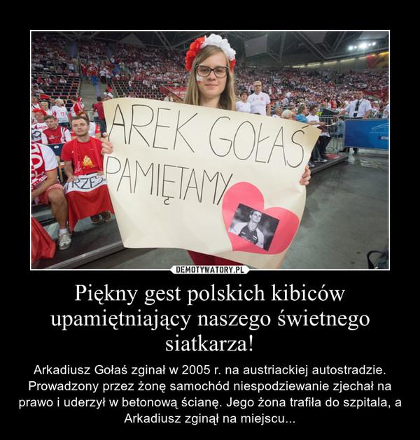 Piękny gest polskich kibiców upamiętniający naszego świetnego siatkarza! – Arkadiusz Gołaś zginał w 2005 r. na austriackiej autostradzie. Prowadzony przez żonę samochód niespodziewanie zjechał na prawo i uderzył w betonową ścianę. Jego żona trafiła do szpitala, a Arkadiusz zginął na miejscu...