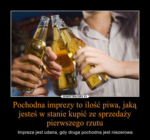 Pochodna imprezy to ilość piwa, jaką jesteś w stanie kupić ze sprzedaży pierwszego rzutu – Impreza jest udana, gdy druga pochodna jest niezerowa