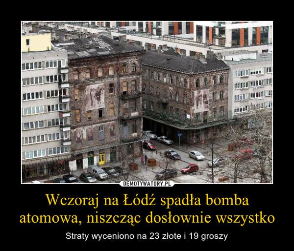 Wczoraj na Łódź spadła bomba atomowa, niszcząc dosłownie wszystko – Straty wyceniono na 23 złote i 19 groszy
