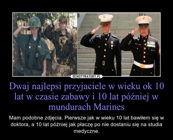 Dwaj najlepsi przyjaciele w wieku ok 10 lat w czasie zabawy i 10 lat później w mundurach Marines – Mam podobne zdjęcia. Pierwsze jak w wieku 10 lat bawiłem się w doktora, a 10 lat później jak płaczę po nie dostaniu się na studia medyczne.