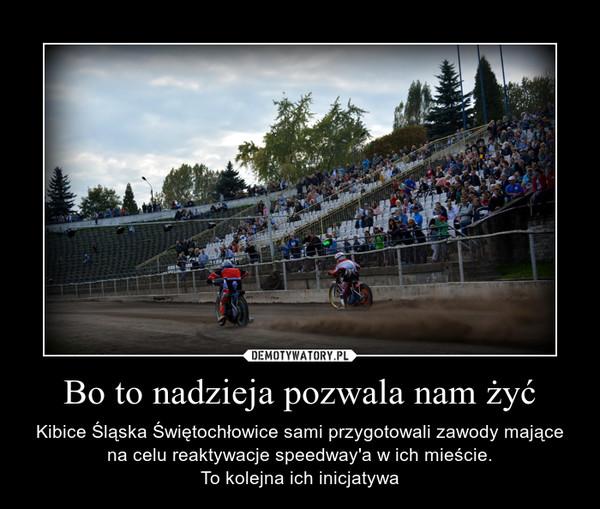 Bo to nadzieja pozwala nam żyć – Kibice Śląska Świętochłowice sami przygotowali zawody mające na celu reaktywacje speedway'a w ich mieście.To kolejna ich inicjatywa