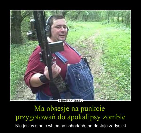 Ma obsesję na punkcie przygotowań do apokalipsy zombie – Nie jest w stanie wbiec po schodach, bo dostaje zadyszki