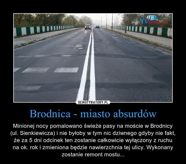 Brodnica - miasto absurdów – Minionej nocy pomalowano świeże pasy na moście w Brodnicy(ul. Sienkiewicza) i nie byłoby w tym nic dziwnego gdyby nie fakt, że za 5 dni odcinek ten zostanie całkowicie wyłączony z ruchuna ok. rok i zmieniona będzie nawierzchnia tej ulicy. Wykonany zostanie remont mostu...