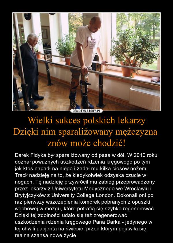 Wielki sukces polskich lekarzyDzięki nim sparaliżowany mężczyzna znów może chodzić! – Darek Fidyka był sparaliżowany od pasa w dół. W 2010 roku doznał poważnych uszkodzeń rdzenia kręgowego po tym jak ktoś napadł na niego i zadał mu kilka ciosów nożem. Tracił nadzieję na to, że kiedykolwiek odzyska czucie w nogach. Tę nadzieję przywrócił mu zabieg przeprowadzony przez lekarzy z Uniwersytetu Medycznego we Wrocławiu i Brytyjczyków z University College London. Dokonali oni po raz pierwszy wszczepienia komórek pobranych z opuszki węchowej w mózgu, które potrafią się szybko regenerować. Dzięki tej zdolności udało się też zregenerować uszkodzenia rdzenia kręgowego Pana Darka - jedynego w tej chwili pacjenta na świecie, przed którym pojawiła się realna szansa nowe życie