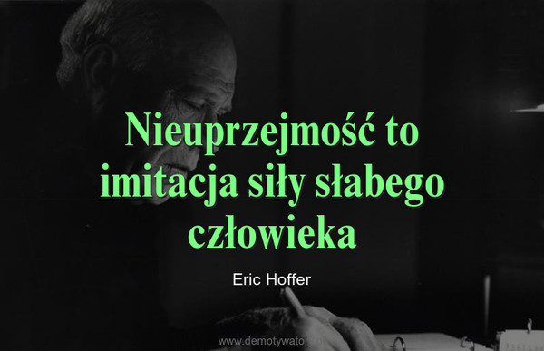 Nieuprzejmość to imitacja siły słabego człowieka – Eric Hoffer