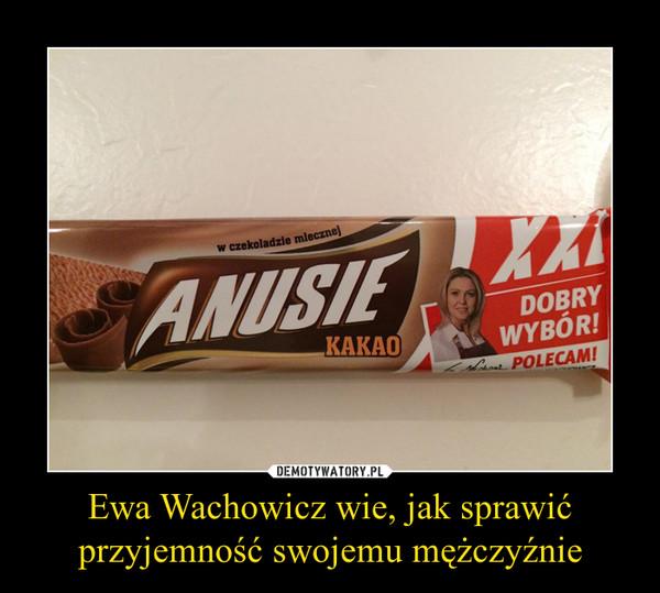Ewa Wachowicz wie, jak sprawić przyjemność swojemu mężczyźnie –