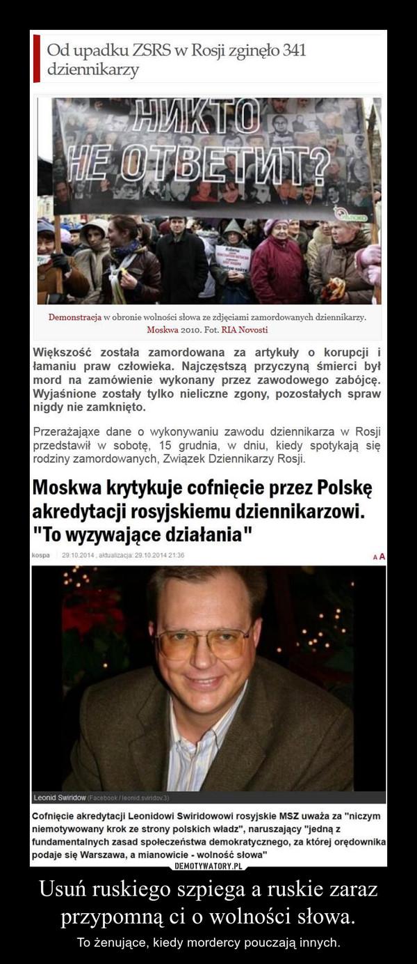 Usuń ruskiego szpiega a ruskie zaraz przypomną ci o wolności słowa. – To żenujące, kiedy mordercy pouczają innych.