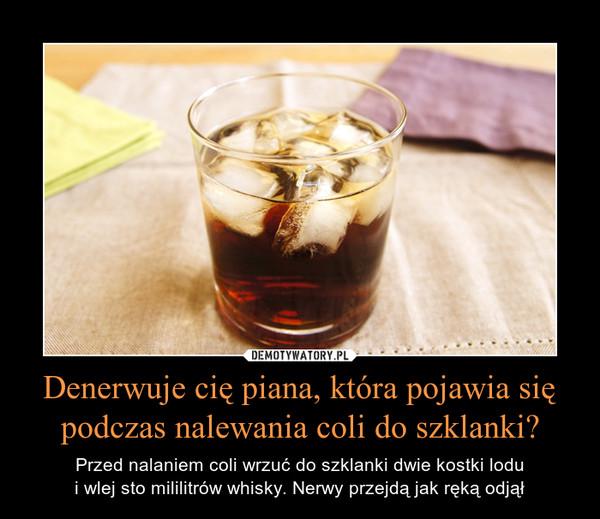 Denerwuje cię piana, która pojawia się podczas nalewania coli do szklanki? – Przed nalaniem coli wrzuć do szklanki dwie kostki lodui wlej sto mililitrów whisky. Nerwy przejdą jak ręką odjął