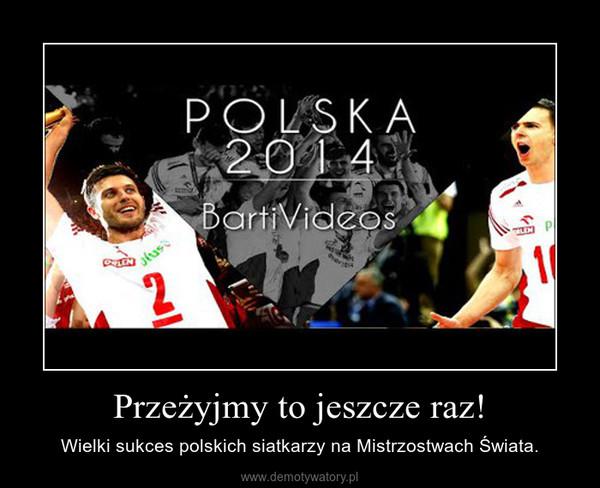 Przeżyjmy to jeszcze raz! – Wielki sukces polskich siatkarzy na Mistrzostwach Świata.