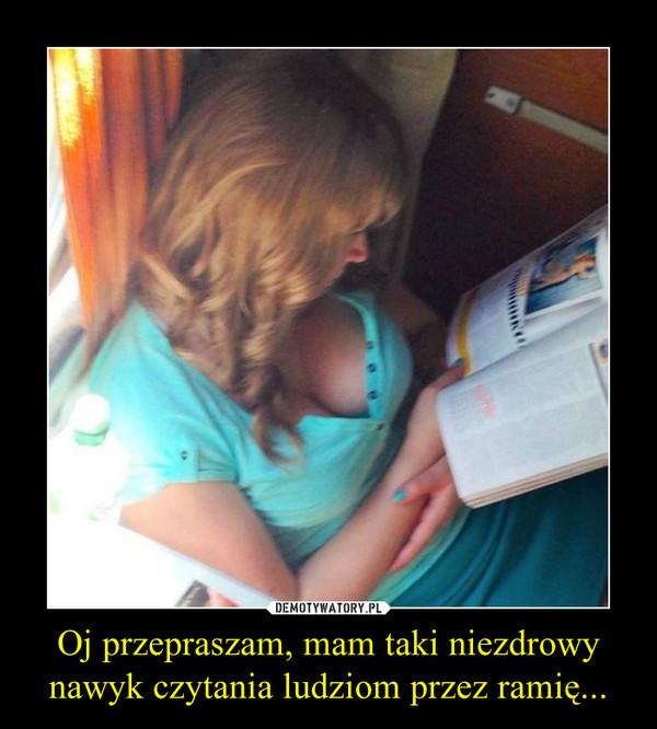 Oj przepraszam, mam taki niezdrowy nawyk czytania ludziom przez ramię... –