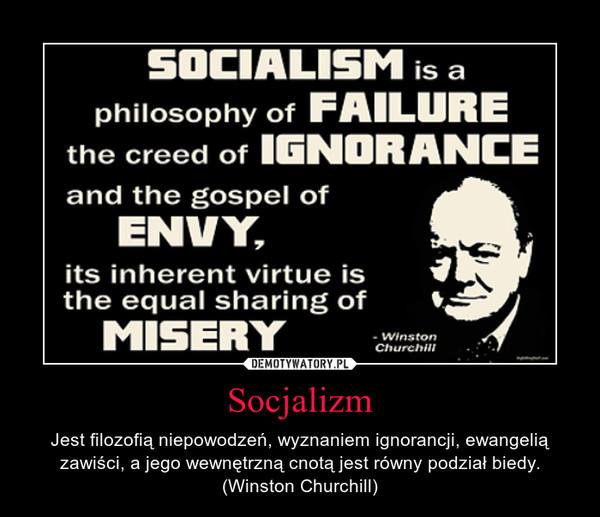 Socjalizm – Jest filozofią niepowodzeń, wyznaniem ignorancji, ewangelią zawiści, a jego wewnętrzną cnotą jest równy podział biedy. (Winston Churchill)
