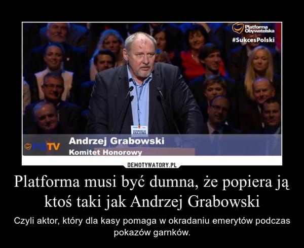 Platforma musi być dumna, że popiera ją ktoś taki jak Andrzej Grabowski – Czyli aktor, który dla kasy pomaga w okradaniu emerytów podczas pokazów garnków.