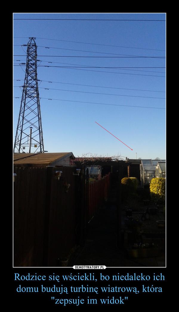 """Rodzice się wściekli, bo niedaleko ich domu budują turbinę wiatrową, która """"zepsuje im widok"""" –"""
