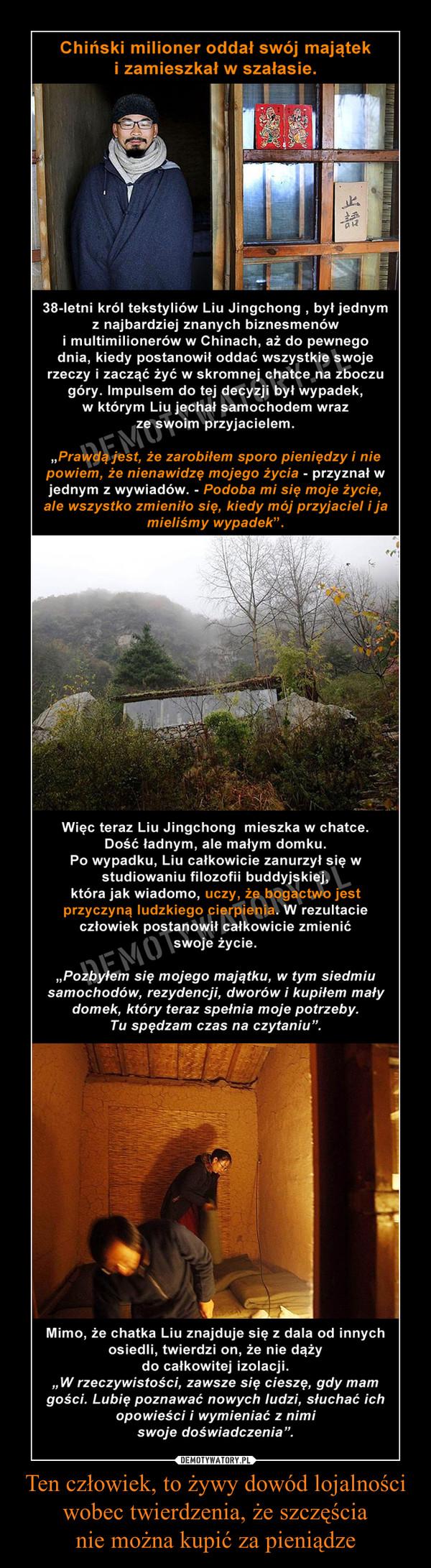 """Ten człowiek, to żywy dowód lojalności wobec twierdzenia, że szczęścianie można kupić za pieniądze –  Chiński milioner oddał swój majątek i zamieszkał w szałasie38-letni król tekstyliów Liu Jingchong , był jednym z najbardziej znanych biznesmenów i multimilionerów w Chinach, aż do pewnego dnia, kiedy postanowił oddać wszystkie swoje rzeczy i zacząć żyć w skromnej chatce na zboczu góry. Impulsem do tej decyzji był wypadek, w którym Liu jechał samochodem ze swoim przyjacielem.""""Prawdą jest, że zarobiłem sporo pieniędzy i nie powiem, że nienawidzę mojego życia - przyznał w jednym z wywiadów. - Podoba mi się moje życie, ale wszystko zmieniło się, kiedy mój przyjaciel i ja mieliśmy wypadek"""".Więc teraz Liu Jingchong  mieszka w chatce. Dość ładnym, ale małym domku. Po wypadku, Liu całkowicie zanurzył się w studiowaniu filozofii buddyjskiej, która jak wiadomo, uczy, że bogactwo jest przyczyną ludzkiego cierpienia. W rezultacie człowiek postanowił całkowicie zmienić swoje życie.""""Pozbyłem się mojego majątku, w tym siedmiu samochodów, rezydencji, dworów i kupiłem mały domek, który teraz spełnia moje potrzeby. Tu spędzam czas na czytaniu tekstów duchowych"""".Mimo, że chatka Liu znajduje się z dala od innych osiedli, twierdzi on, że nie dąży do całkowitej izolacji.""""W rzeczywistości, zawsze się cieszę, gdy mam gości. Lubię poznawać nowych ludzi, słuchać ich opowieści i wymieniać z nimi swoje doświadczenia""""."""