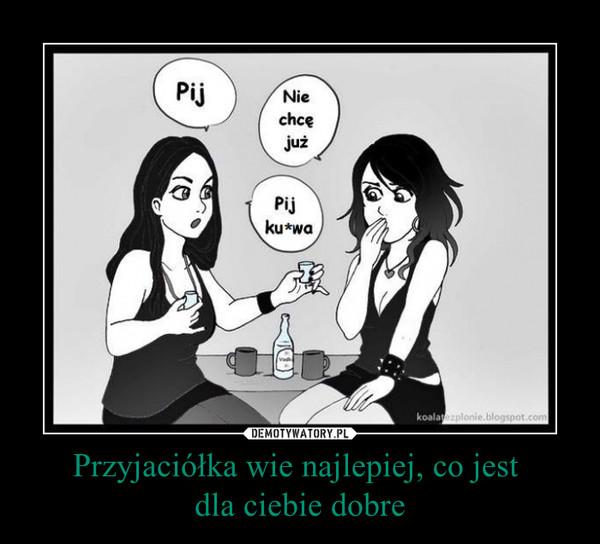 Przyjaciółka wie najlepiej, co jest dla ciebie dobre –