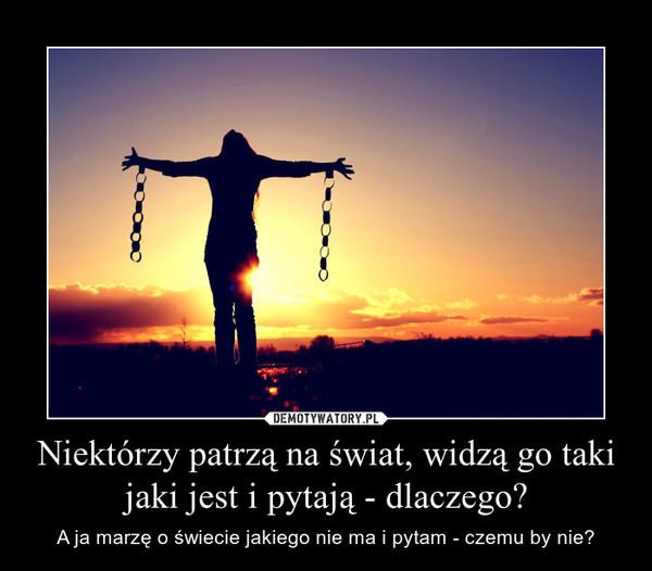Niektórzy patrzą na świat, widzą go taki jaki jest i pytają - dlaczego? – A ja marzę o świecie jakiego nie ma i pytam - czemu by nie?