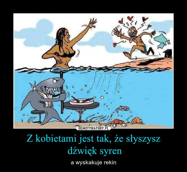 Z kobietami jest tak, że słyszysz dźwięk syren – a wyskakuje rekin