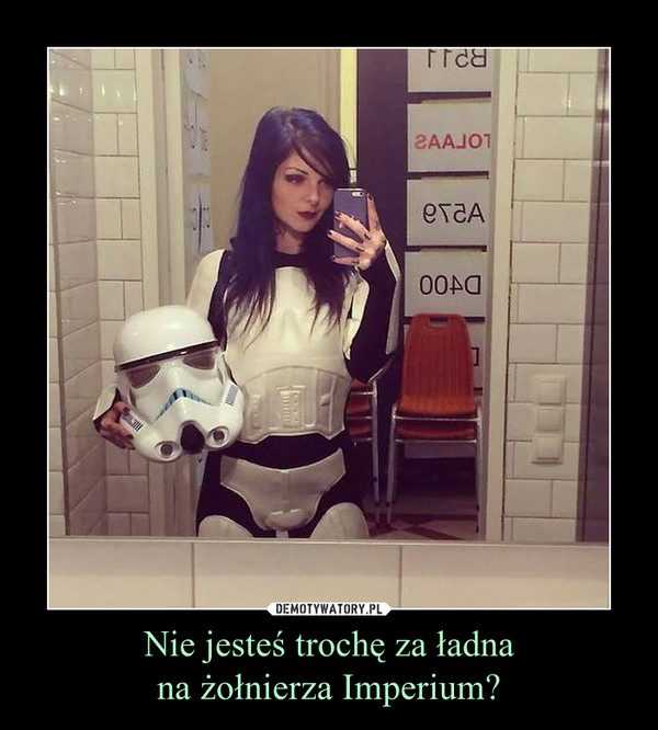 Nie jesteś trochę za ładnana żołnierza Imperium? –