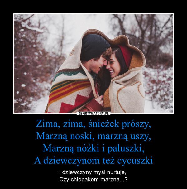 Zima, zima, śnieżek prószy,Marzną noski, marzną uszy,Marzną nóżki i paluszki,A dziewczynom też cycuszki – I dziewczyny myśl nurtuje, Czy chłopakom marzną...?