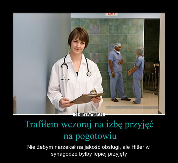 Trafiłem wczoraj na izbę przyjęć na pogotowiu – Nie żebym narzekał na jakość obsługi, ale Hitler w synagodze byłby lepiej przyjęty