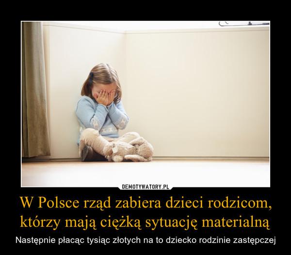W Polsce rząd zabiera dzieci rodzicom, którzy mają ciężką sytuację materialną – Następnie płacąc tysiąc złotych na to dziecko rodzinie zastępczej