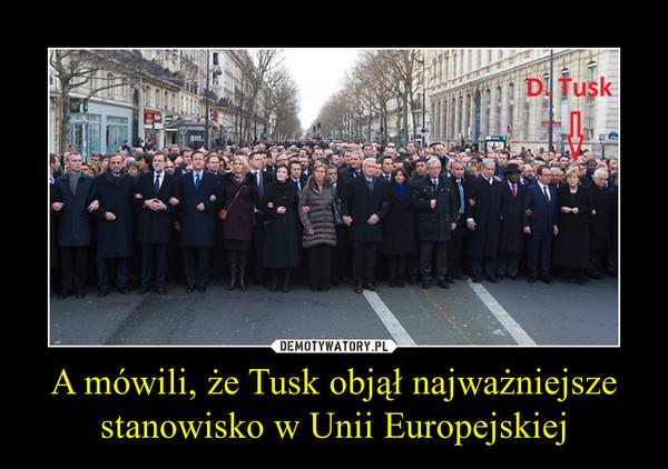 A mówili, że Tusk objął najważniejsze stanowisko w Unii Europejskiej –