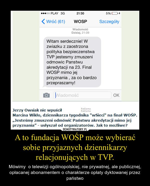 A to fundacja WOŚP może wybierać sobie przyjaznych dziennikarzy relacjonujących w TVP. – Mówimy  o telewizji ogólnopolskiej, nie prywatnej, ale publicznej, opłacanej abonamentem o charakterze opłaty dyktowanej przez państwo