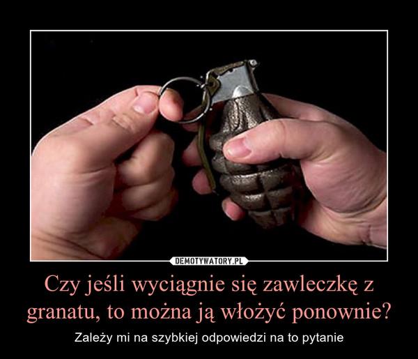 Czy jeśli wyciągnie się zawleczkę z granatu, to można ją włożyć ponownie? – Zależy mi na szybkiej odpowiedzi na to pytanie