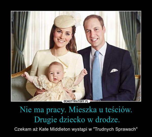 """Nie ma pracy. Mieszka u teściów. Drugie dziecko w drodze. – Czekam aż Kate Middleton wystąpi w """"Trudnych Sprawach"""""""