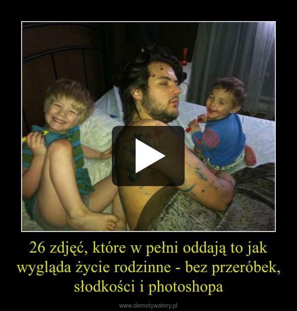26 zdjęć, które w pełni oddają to jak wygląda życie rodzinne - bez przeróbek, słodkości i photoshopa –