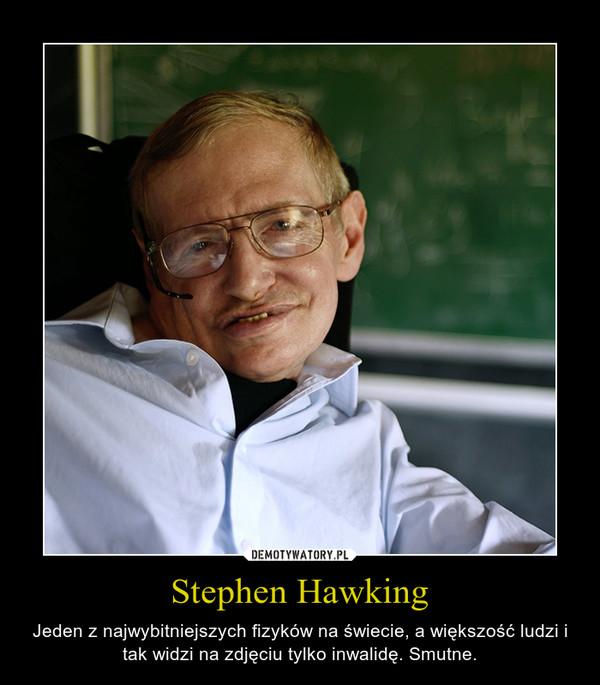 Stephen Hawking – Jeden z najwybitniejszych fizyków na świecie, a większość ludzi i tak widzi na zdjęciu tylko inwalidę. Smutne.