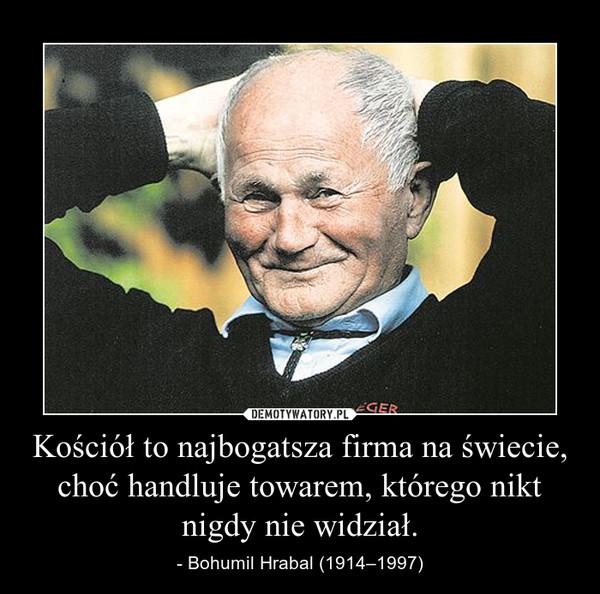 Kościół to najbogatsza firma na świecie, choć handluje towarem, którego nikt nigdy nie widział. – - Bohumil Hrabal (1914–1997)