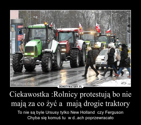 Ciekawostka :Rolnicy protestują bo nie mają za co żyć a  mają drogie traktory – To nie są byle Ursusy tylko New Holland  czy FergusonChyba się komuś tu  w d..ach poprzewracało