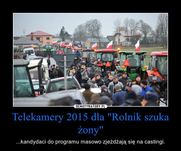 """Telekamery 2015 dla """"Rolnik szuka żony"""" – ...kandydaci do programu masowo zjeżdżają się na castingi."""